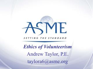 Ethics of Volunteerism Andrew Taylor, P.E. taylora6@asme