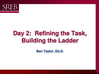 Day  2:  Refining the Task, Building the Ladder Ben Taylor,  Ed.D .