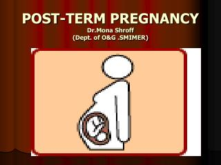 POST-TERM PREGNANCY Dr.Mona Shroff (Dept. of O&G .SMIMER)