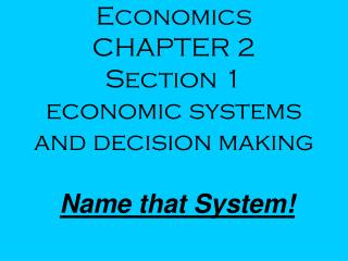 Economics CHAPTER 2 Section 1  economic systems and decision making Name that System!