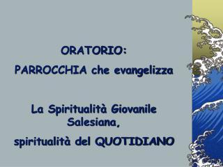 ORATORIO:  PARROCCHIA che evangelizza La Spiritualità Giovanile Salesiana,