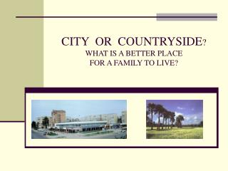CITY  OR  COUNTRYSIDE ? WHAT IS A BETTER PLACE  FOR A FAMILY TO LIVE ?