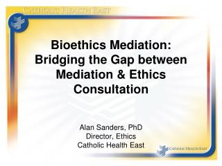 Bioethics Mediation: Bridging the Gap between  Mediation & Ethics  Consultation Alan Sanders, PhD