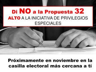 Di  NO  a la  Propuesta 32 ALTO  A LA  INICIATIVA  DE  PRIVILEGIOS ESPECIALES