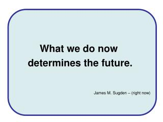 What we do now  determines the future.   James M. Sugden   right now