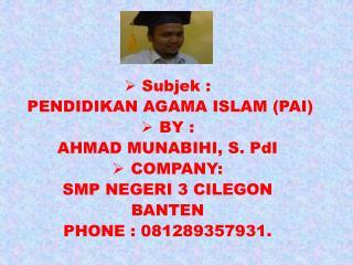 Subjek :  PENDIDIKAN AGAMA ISLAM (PAI)  BY : AHMAD MUNABIHI, S. PdI  COMPANY: SMP NEGERI 3 CILEGON