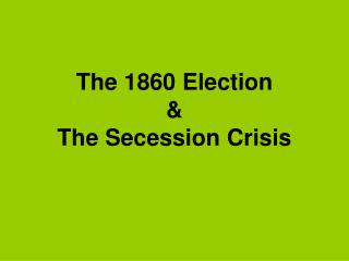 The 1860 Election  &  The Secession Crisis