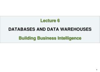 Lecture 6 DATABASES AND DATA WAREHOUSES Building Business Intelligence