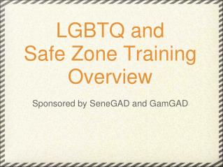 LGBTQ and Safe Zone Training Overview Sponsored by SeneGAD and GamGAD