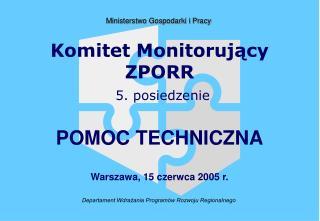 Komitet Monitoruj?cy ZPORR 5. posiedzenie POMOC TECHNICZNA Warszawa, 15 czerwca 2005 r.
