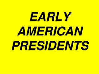 EARLY AMERICAN PRESIDENTS