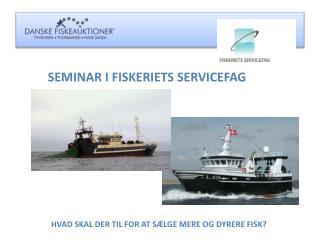 SEMINAR I FISKERIETS SERVICEFAG HVAD SKAL DER TIL FOR AT SÆLGE MERE OG DYRERE FISK?