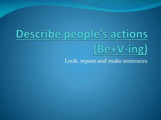 Describe people's  actions (Be+V- ing )