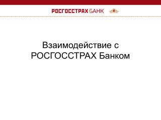 Взаимодействие с РОСГОССТРАХ Банком