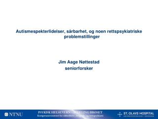 Autismespekterlidelser, s rbarhet, og noen rettspsykiatriske problemstillinger    Jim Aage N ttestad seniorforsker