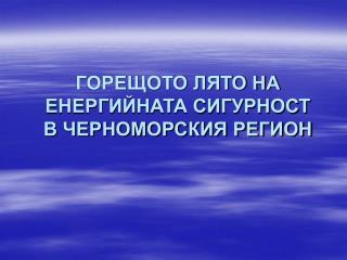 ГОРЕЩОТО ЛЯТО НА ЕНЕРГИЙНАТА СИГУРНОСТ  В ЧЕРНОМОРСКИЯ РЕГИОН