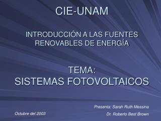 CIE-UNAM INTRODUCCIÓN A LAS FUENTES RENOVABLES DE ENERGÍA TEMA: SISTEMAS FOTOVOLTAICOS