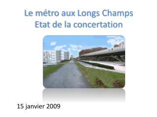 Le  m�tro  aux Longs Champs Etat  de la  concertation