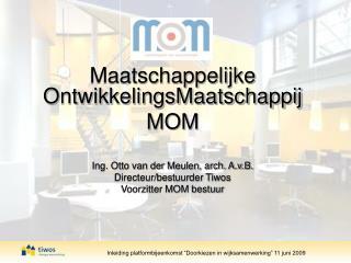 Maatschappelijke OntwikkelingsMaatschappij  MOM  Ing. Otto van der Meulen, arch. A.v.B. Directeur