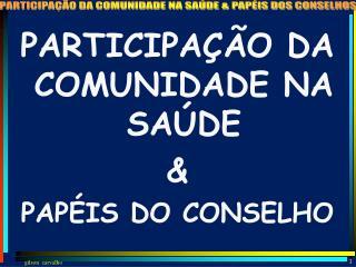 PARTICIPAÇÃO DA COMUNIDADE NA SAÚDE  &  PAPÉIS DO CONSELHO
