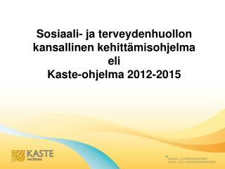 Sosiaali- ja terveydenhuollon kansallinen kehittämisohjelma  eli   Kaste-ohjelma 2012-2015