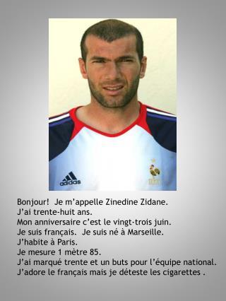 Bonjour!  Je m'appelle Zinedine Zidane. J'ai trente-huit ans.