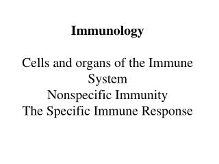 Immunology  Cells and organs of the Immune System Nonspecific Immunity The Specific Immune Response