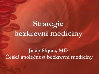 Strategie  bezkrevní medicíny Josip Slipac, MD  Česká společnost bezkrevní medicíny
