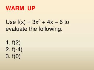 WARM  UP Use f(x) = 3x 2  + 4x – 6 to evaluate the following. 1. f(2) 2. f(-4) 3. f(0)