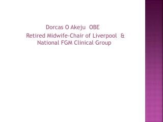 Dorcas O Akeju  OBE     Retired Midwife-Chair of Liverpool  & National FGM Clinical Group