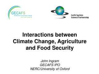 Interactions between Climate Change, Agriculture and Food Security John Ingram GECAFS IPO