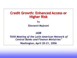 Credit Growth: Enhanced Access or Higher Risk by  Giovanni Majnoni IADB
