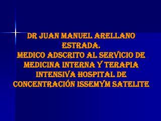 DR JUAN MANUEL ARELLANO ESTRADA. MEDICO ADSCRITO AL SERVICIO DE MEDICINA INTERNA Y TERAPIA INTENSIVA HOSPITAL DE CONCENT