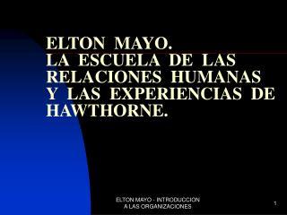 ELTON  MAYO. LA  ESCUELA  DE  LAS  RELACIONES  HUMANAS          Y  LAS  EXPERIENCIAS  DE HAWTHORNE.