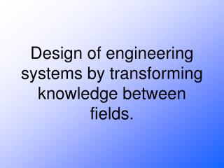 Design of engineering systems by transforming knowledge between fields.