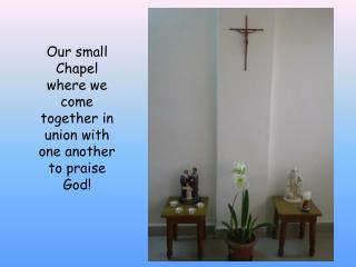 Our small Chapel where we come together in union with one another to praise God!
