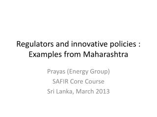 Regulators and innovative policies : Examples from Maharashtra