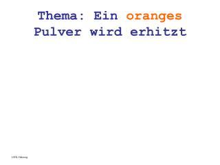 Thema: Ein  oranges  Pulver wird erhitzt