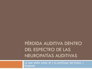 P�rdida auditiva dentro del espectro de las neuropat�as auditivas