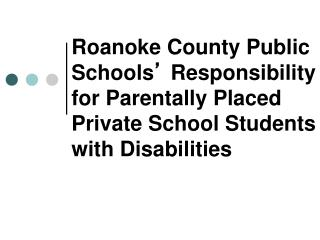 Roanoke County Public Schools  Responsibility for Parentally Placed Private School Students with Disabilities