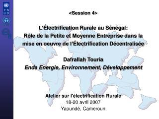 Session 4  L  lectrification Rurale au S n gal:  R le de la Petite et Moyenne Entreprise dans la mise en oeuvre de l  le