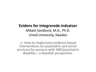 Evidens for  integrerede indsatser Mikael Sandlund, M.D.,  Ph.D . Umeå University, Sweden