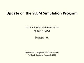 Update on the SEEM Simulation Program Larry Palmiter and Ben Larson August 4, 2008 Ecotope Inc.