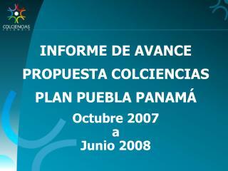INFORME DE AVANCE PROPUESTA COLCIENCIAS  PLAN PUEBLA PANAM� Octubre 2007  a  Junio 2008