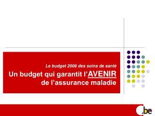 Le budget 2006 des soins de santé Un budget qui garantit l' AVENIR  de l'assurance maladie