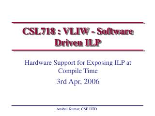 CSL718 : VLIW - Software Driven ILP