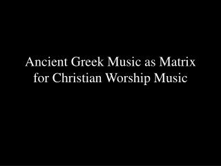 Ancient Greek Music as Matrix for Christian Worship Music