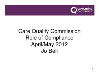 Care Quality Commission Role of Compliance April/May 2012 Jo Bell