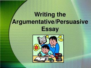 Writing the Argumentative/Persuasive Essay