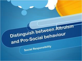 Distinguish between Altruism and Pro-Social behaviour